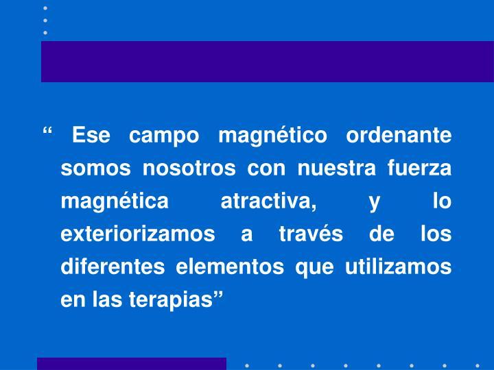 """"""" Ese campo magnético ordenante somos nosotros con nuestra fuerza magnética atractiva, y lo exteriorizamos a través de los diferentes elementos que utilizamos en las terapias"""""""