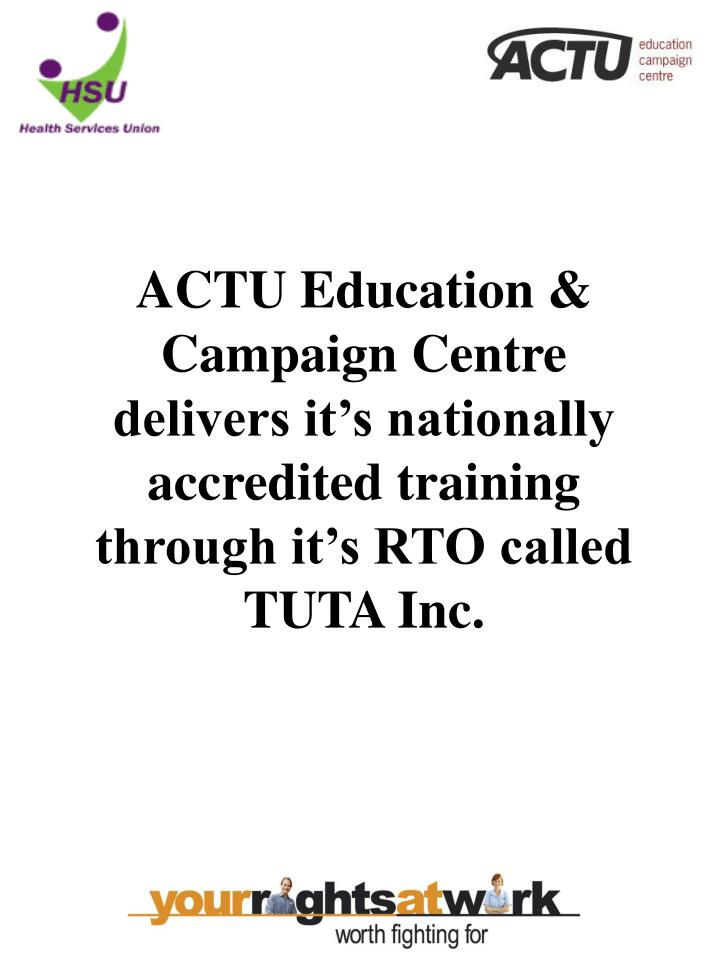 ACTU Education & Campaign Centre delivers it's nationally accredited training through it's RTO called TUTA Inc.