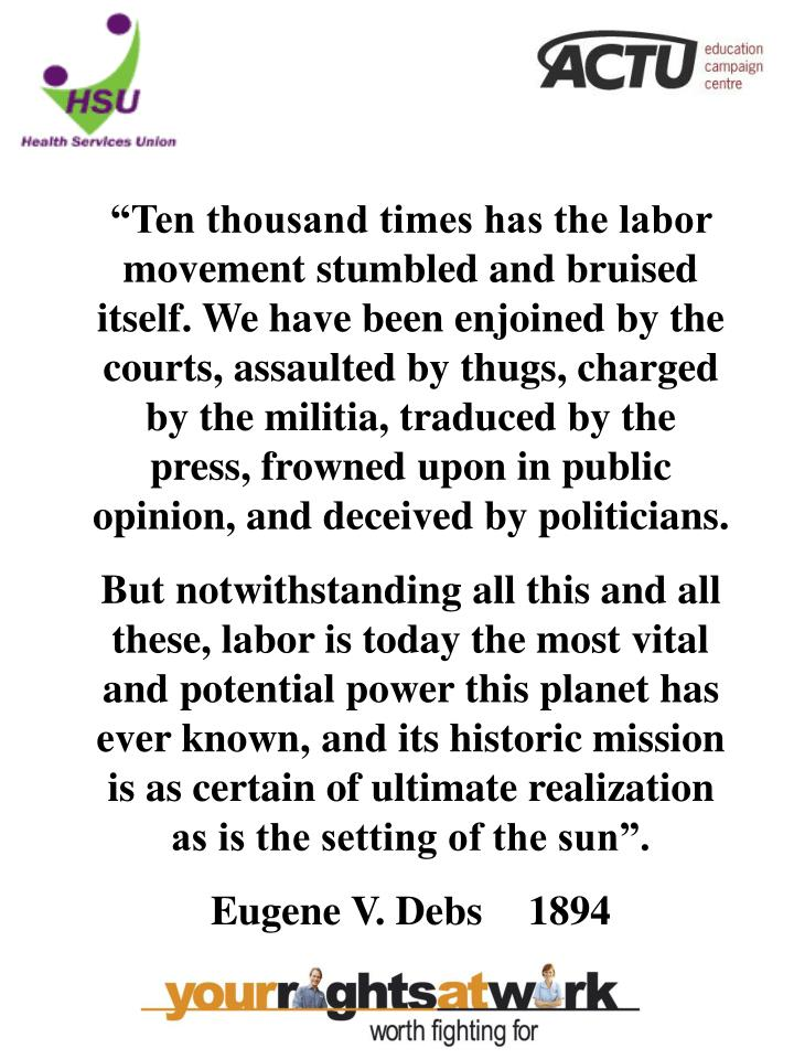 """""""Ten thousand times has the labor movement stumbled and bruised itself. We have been enjoined by the courts, assaulted by thugs, charged by the militia, traduced by the press, frowned upon in public opinion, and deceived by politicians."""