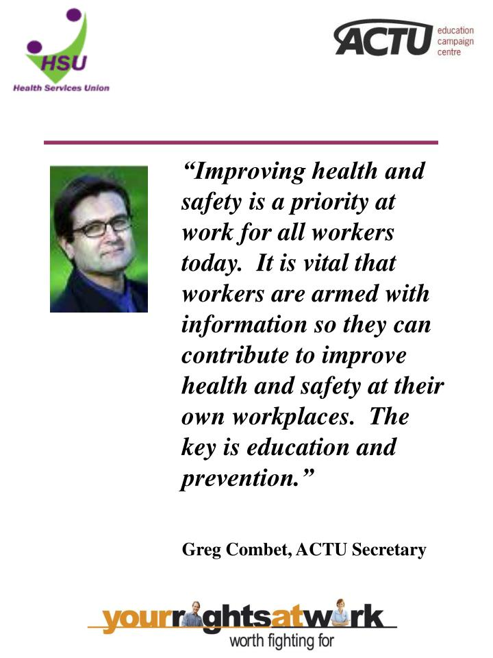 """""""Improving health and safety is a priority at work for all workers today.  It is vital that workers are armed with information so they can contribute to improve health and safety at their own workplaces.  The key is education and prevention."""""""