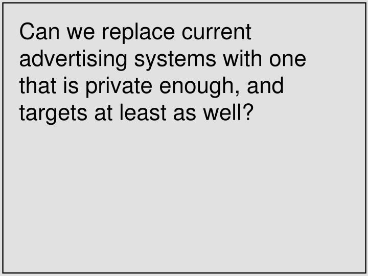 Can we replace current advertising systems with one that is private enough, and targets at least as ...