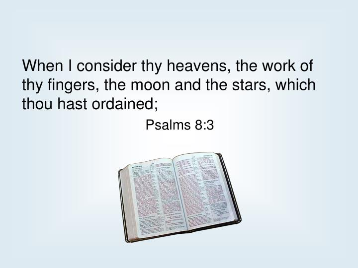 When I consider thy heavens, the work of thy fingers, the moon and the stars, which thou hast ordained;