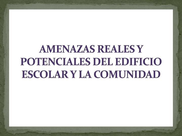 AMENAZAS REALES Y POTENCIALES DEL EDIFICIO ESCOLAR Y LA COMUNIDAD