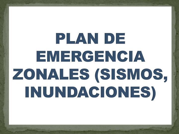 PLAN DE EMERGENCIA ZONALES (SISMOS, INUNDACIONES)