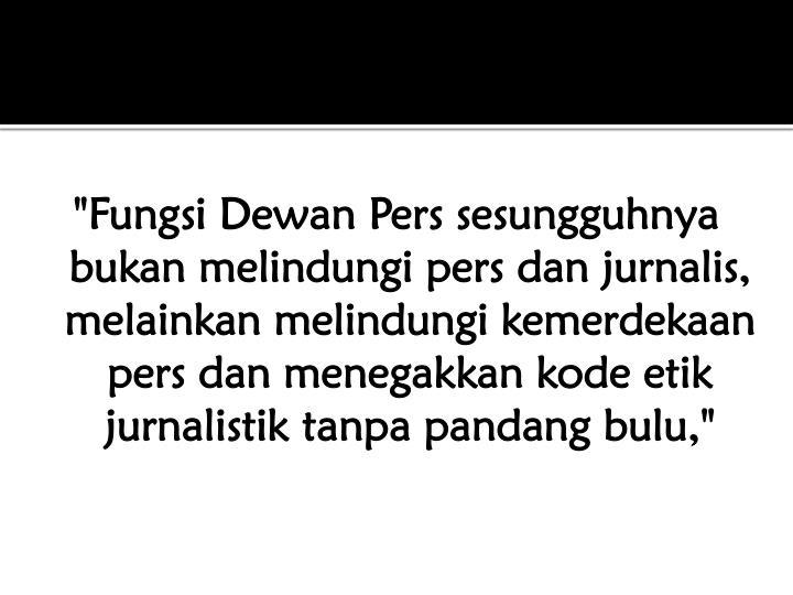 """""""Fungsi Dewan Pers sesungguhnya bukan melindungi pers dan jurnalis, melainkan melindungi kemerdekaan pers dan menegakkan kode etik jurnalistik tanpa pandang bulu,"""""""