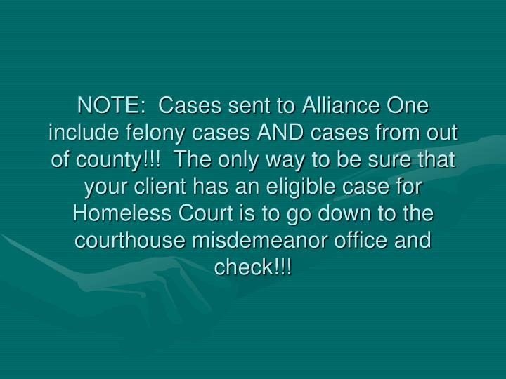 NOTE:  Cases sent to Alliance One include felony cases AND cases from out of county!!!  The only way to be sure that your client has an eligible case for Homeless Court is to go down to the courthouse misdemeanor office and check!!!