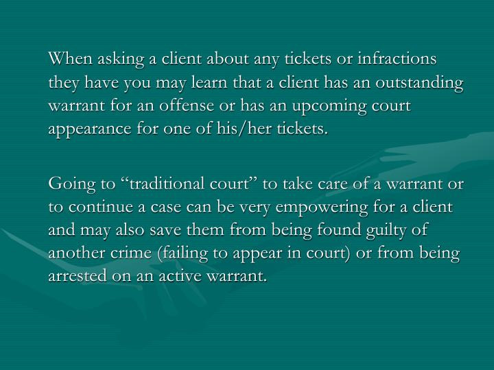 When asking a client about any tickets or infractions they have you may learn that a client has an outstanding warrant for an offense or has an upcoming court appearance for one of his/her tickets.