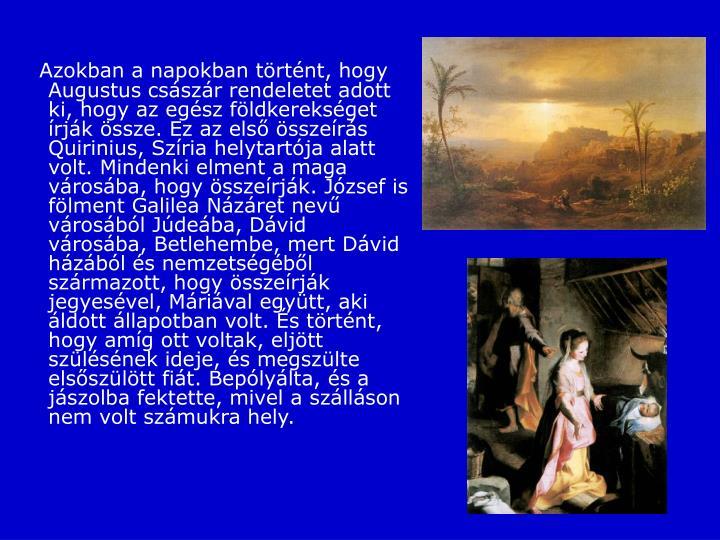 Azokban a napokban történt, hogy Augustus császár rendeletet adott ki, hogy az egész földkerekséget írják össze.Ez az első összeírás Quirinius, Szíria helytartója alatt volt.Mindenki elment a maga városába, hogy összeírják.József is fölment Galilea Názáret nevű városából Júdeába, Dávid városába, Betlehembe, mert Dávid házából és nemzetségéből származott,hogy összeírják jegyesével, Máriával együtt, aki áldott állapotban volt. És történt, hogy amíg ott voltak, eljött szülésének ideje,és megszülte elsőszülött fiát. Bepólyálta, és a jászolba fektette, mivel a szálláson nem volt számukra hely.