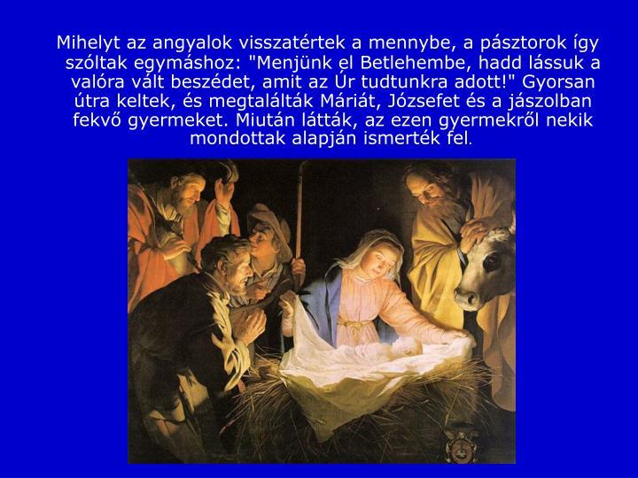 """Mihelyt az angyalok visszatértek a mennybe, a pásztorok így szóltak egymáshoz: """"Menjünk el Betlehembe, hadd lássuk a valóra vált beszédet, amit az Úr tudtunkra adott!""""Gyorsan útra keltek, és megtalálták Máriát, Józsefet és a jászolban fekvő gyermeket.Miután látták, az ezen gyermekről nekik mondottak alapján ismerték fel"""