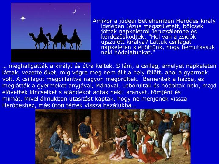 """Amikor a júdeai Betlehemben Heródes király idejében Jézus megszületett, bölcsek jöttek napkeletről Jeruzsálembeés kérdezősködtek: """"Hol van a zsidók újszülött királya? Láttuk csillagát napkeleten s eljöttünk, hogy bemutassuk neki hódolatunkat."""""""