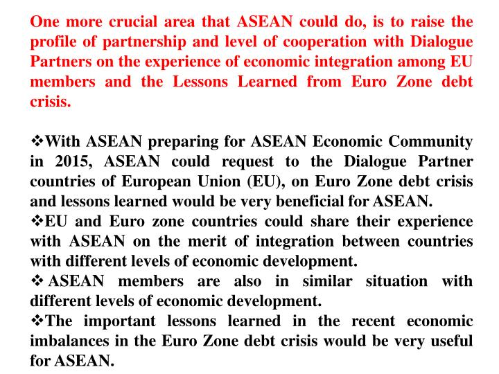 One more crucial area that ASEAN could do, is to raise the profile of partnership and level of cooperation with Dialogue Partners on the experience of economic integration among EU members and the Lessons Learned from Euro Zone debt crisis.