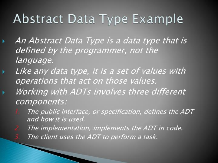 An Abstract Data Type is a data type that is defined by the programmer, not the language.
