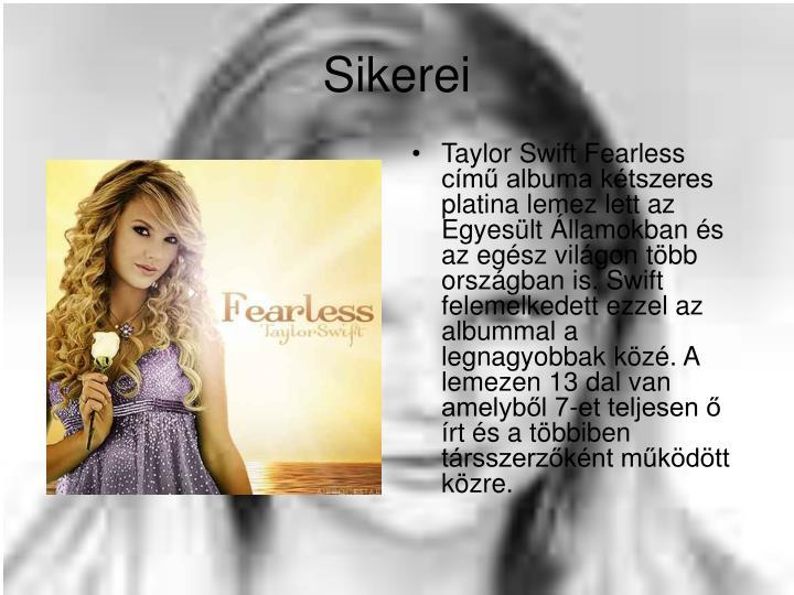 Taylor Swift Fearless című albuma kétszeres platina lemez lett az Egyesült Államokban és az egész világon több országban is. Swift felemelkedett ezzel az albummal a legnagyobbak közé. A lemezen 13 dal van amelyből 7-et teljesen ő írt és a többiben társszerzőként működött közre.