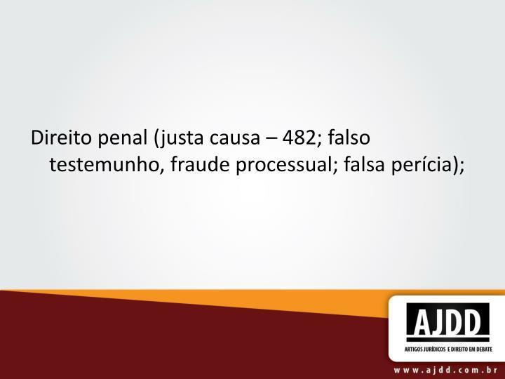 Direito penal (justa causa – 482; falso testemunho, fraude processual; falsa perícia);