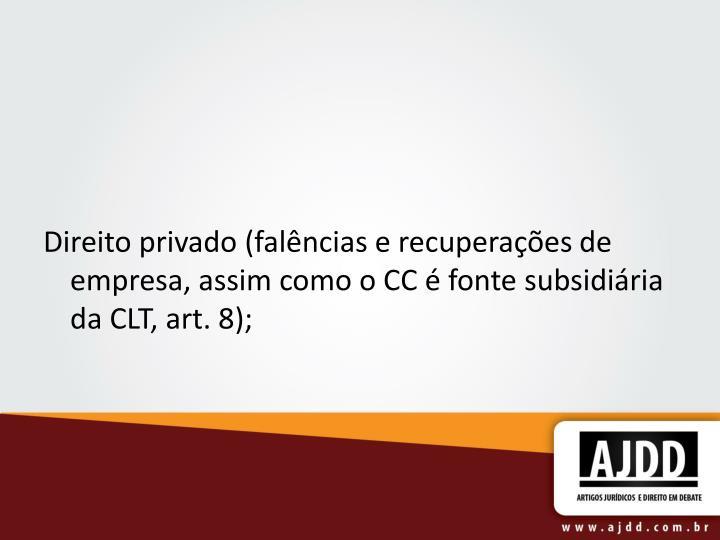 Direito privado (falências e recuperações de empresa, assim como o CC é fonte subsidiária da CLT, art. 8);