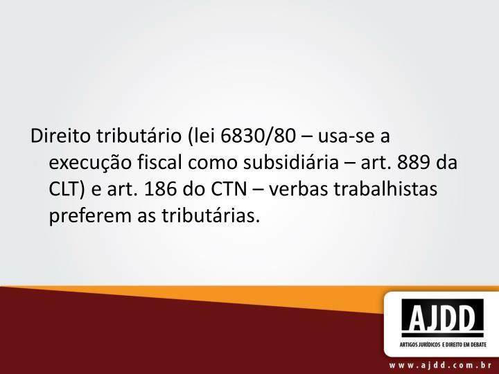 Direito tributário (lei 6830/80 – usa-se a execução fiscal como subsidiária – art. 889 da CLT) e art. 186 do CTN – verbas trabalhistas preferem as tributárias.