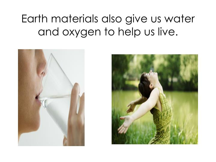Earth materials also give us water and oxygen to help us live.