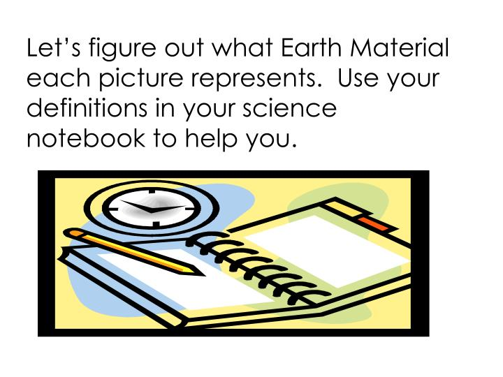 Let's figure out what Earth Material each picture represents.  Use your definitions in your science notebook to help you.