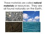 these materials are called natural materials or resources they are all found naturally on the earth