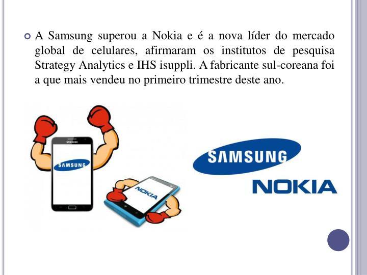 A Samsung superou a Nokia e  a nova lder do mercado global de celulares, afirmaram os institutos de pesquisa Strategy Analytics e IHS isuppli. A fabricante sul-coreana foi a que mais vendeu no primeiro trimestre deste ano.
