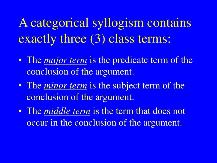 A categorical syllogism contains exactly three (3) class terms: