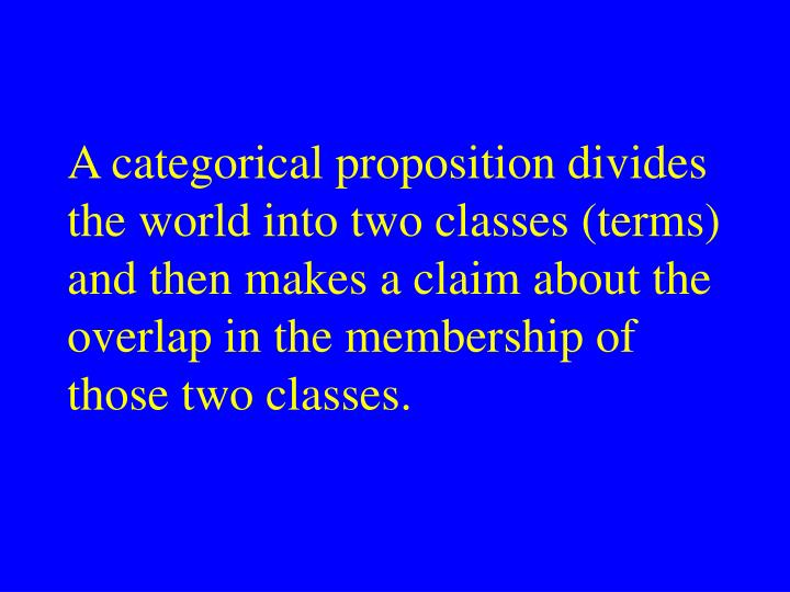 A categorical proposition divides the world into two classes (terms) and then makes a claim about the overlap in the membership of those two classes.