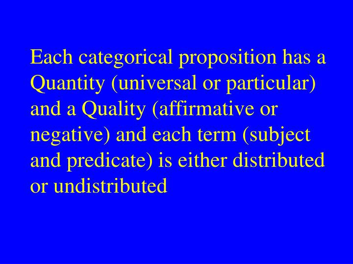 Each categorical proposition has a Quantity (universal or particular) and a Quality (affirmative or negative) and each term (subject and predicate) is either distributed or undistributed