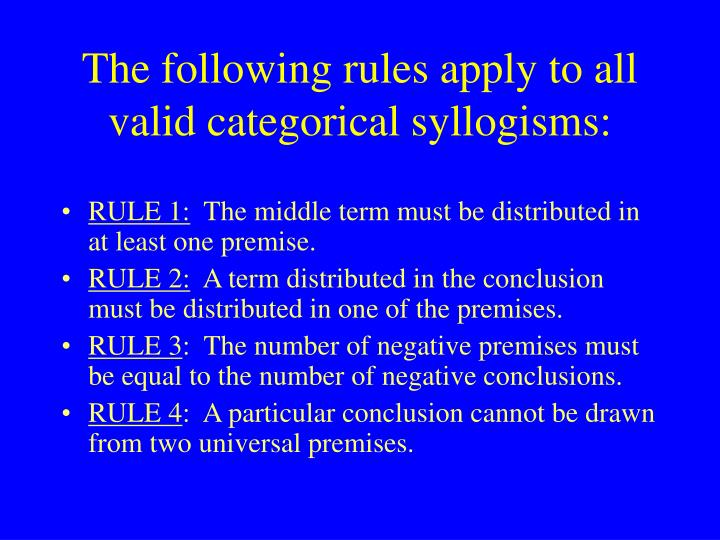 The following rules apply to all valid categorical syllogisms: