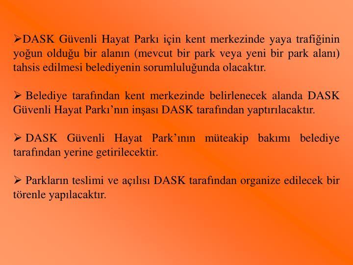 DASK Güvenli Hayat Parkı için kent merkezinde yaya trafiğinin yoğun olduğu bir alanın (mevcut bir park veya yeni bir park alanı) tahsis edilmesi belediyenin sorumluluğunda olacaktır.