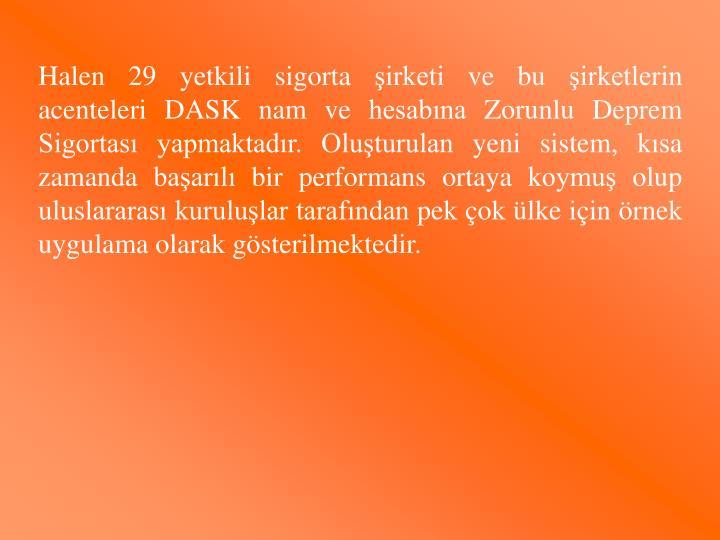 Halen 29 yetkili sigorta şirketi ve bu şirketlerin acenteleri DASK nam ve hesabına Zorunlu Deprem Sigortası yapmaktadır. Oluşturulan yeni sistem, kısa zamanda başarılı bir performans ortaya koymuş olup uluslararası kuruluşlar tarafından pek çok ülke için örnek uygulama olarak gösterilmektedir.