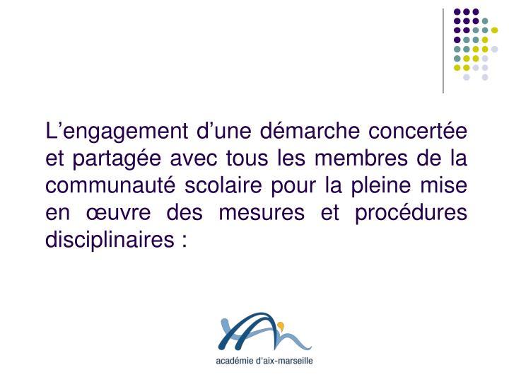 L'engagement d'une démarche concertée et partagée avec tous les membres de la communauté scolaire pour la pleine mise en œuvre des mesures et procédures disciplinaires: