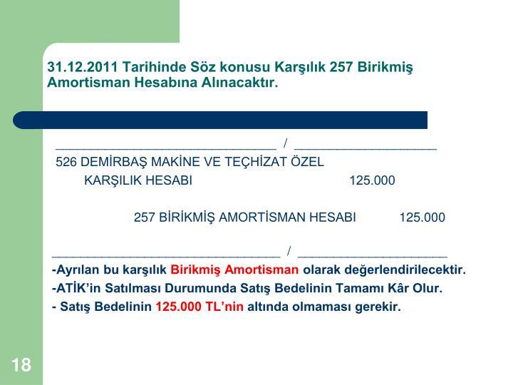 31.12.2011 Tarihinde Sz konusu Karlk 257 Birikmi Amortisman Hesabna Alnacaktr.