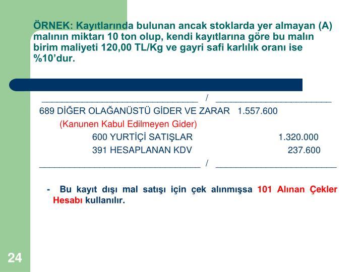 RNEK: Kaytlarnda bulunan ancak stoklarda yer almayan (A) malnn miktar 10 ton olup, kendi kaytlarna gre bu maln birim maliyeti 120,00 TL/Kg ve gayri safi karllk oran ise %10dur.
