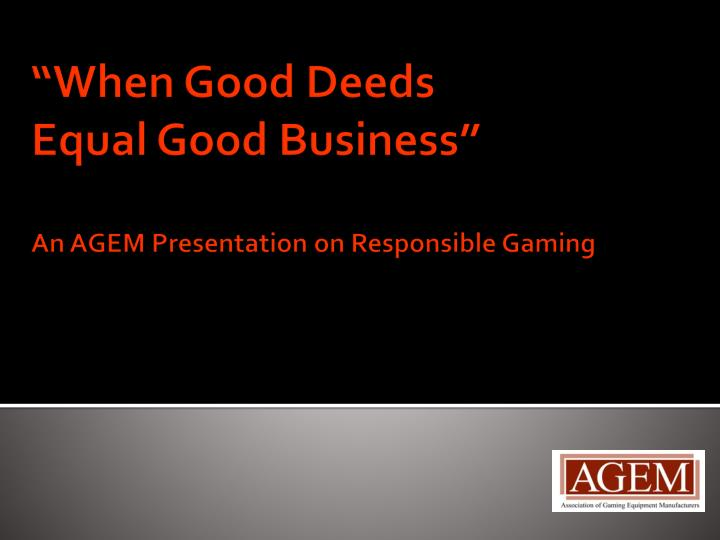 When good deeds equal good business an agem presentation on responsible gaming