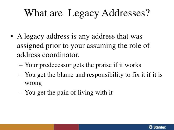 A legacy address is any address that was assigned prior to your assuming the role of address coordinator.