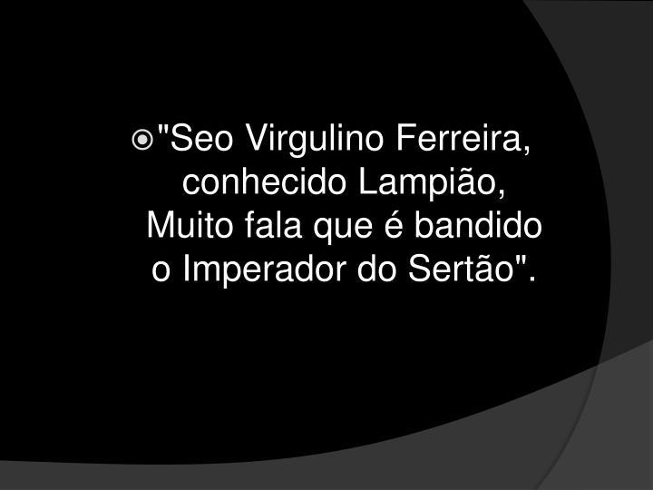 """Seo Virgulino Ferreira,"