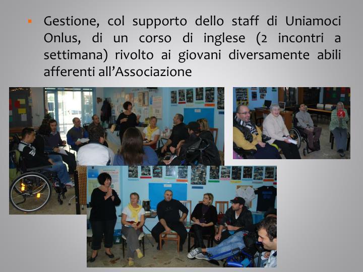 Gestione, col supporto dello staff di Uniamoci Onlus, di un corso di inglese (2 incontri a settimana) rivolto ai giovani diversamente abili afferenti all'Associazione