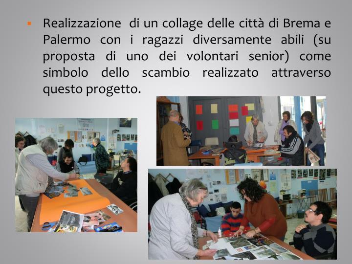 Realizzazione  di un collage delle città di Brema e Palermo con i ragazzi diversamente abili (su proposta di uno dei volontari senior) come simbolo dello scambio realizzato attraverso questo progetto.
