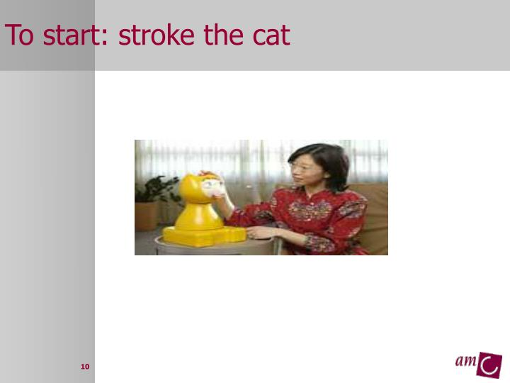 To start: stroke the cat