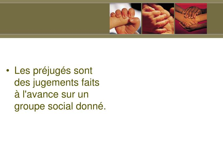 Les prjugs sont des jugements faits  l'avance sur un groupe social donn.