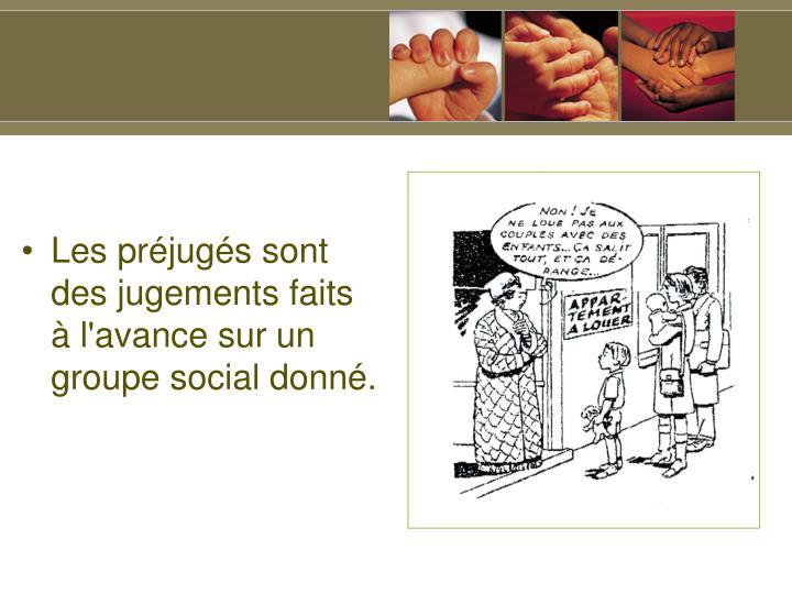 Les préjugés sont des jugements faits à l'avance sur un groupe social donné.