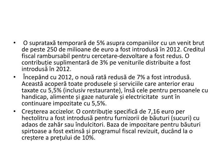 O supratax temporar de 5% asupra companiilor cu un venit brut de peste 250 de milioane de euro a fost introdus n 2012. Creditul fiscal rambursabil pentru cercetare-dezvoltare a fost redus. O contribuie suplimentar de 3% pe veniturile distribuite a fost introdus n 2012.
