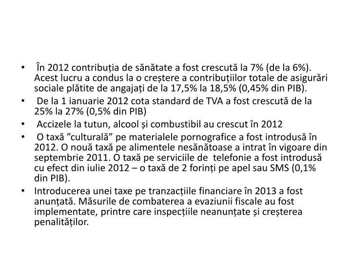 n 2012 contribuia de sntate a fost crescut la 7% (de la 6%). Acest lucru a condus la o cretere a contribuiilor totale de asigurri sociale pltite de angajai de la 17,5% la 18,5% (0,45% din PIB).