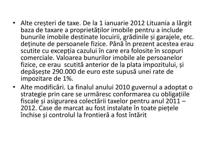 Alte creteri de taxe. De la 1 ianuarie 2012 Lituania a lrgit baza de taxare a proprietilor imobile pentru a include bunurile imobile destinate locuirii, grdinile i garajele, etc. deinute de persoanele fizice. Pn n prezent acestea erau scutite cu excepia cazului n care era folosite n scopuri comerciale. Valoarea bunurilor imobile ale persoanelor fizice, ce erau  scutit anterior de la plata impozitului, i depete 290.000 de euro este supus unei rate de impozitare de 1%.