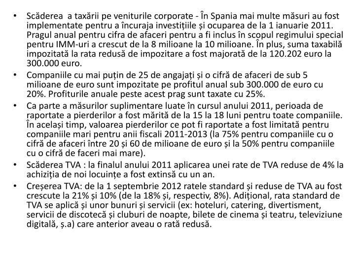Scderea  a taxrii pe veniturile corporate - n Spania mai multe msuri au fost implementate pentru a ncuraja investiiile i ocuparea de la 1 ianuarie 2011. Pragul anual pentru cifra de afaceri pentru a fi inclus n scopul regimului special pentru IMM-uri a crescut de la 8 milioane la 10 milioane. n plus, suma taxabil impozitat la rata redus de impozitare a fost majorat de la 120.202 euro la 300.000 euro.