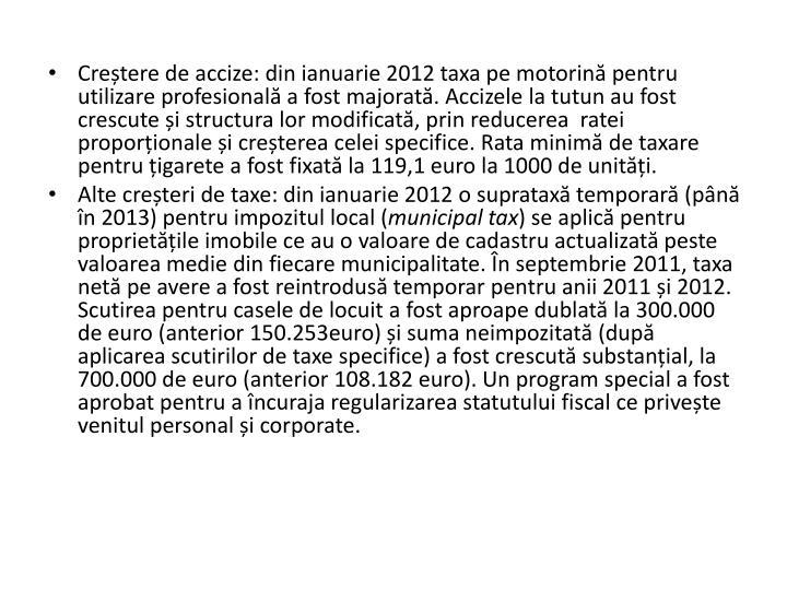 Cretere de accize: din ianuarie 2012 taxa pe motorin pentru utilizare profesional a fost majorat. Accizele la tutun au fost crescute i structura lor modificat, prin reducerea  ratei proporionale i creterea celei specifice. Rata minim de taxare pentru igarete a fost fixat la 119,1 euro la 1000 de uniti.