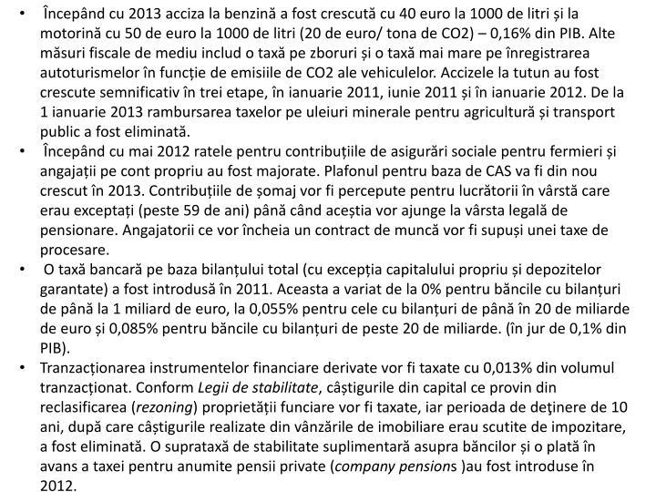 ncepnd cu 2013 acciza la benzin a fost crescut cu 40 euro la 1000 de litri i la motorin cu 50 de euro la 1000 de litri (20 de euro/ tona de CO2)  0,16% din PIB. Alte msuri fiscale de mediu includ o tax pe zboruri i o tax mai mare pe nregistrarea autoturismelor n funcie de emisiile de CO2 ale vehiculelor. Accizele la tutun au fost crescute semnificativ n trei etape, n ianuarie 2011, iunie 2011 i n ianuarie 2012. De la 1 ianuarie 2013 rambursarea taxelor pe uleiuri minerale pentru agricultur i transport public a fost eliminat.