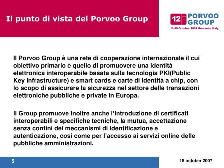 Il Porvoo Group è una rete di cooperazione internazionale il cui obiettivo primario è quello di promuovere una identità elettronica interoperabile basata sulla tecnologia PKI(Public Key Infrastructure) e smart cards e carte di identità a chip, con lo scopo di assicurare la sicurezza nel settore delle transazioni elettroniche pubbliche e private in Europa.