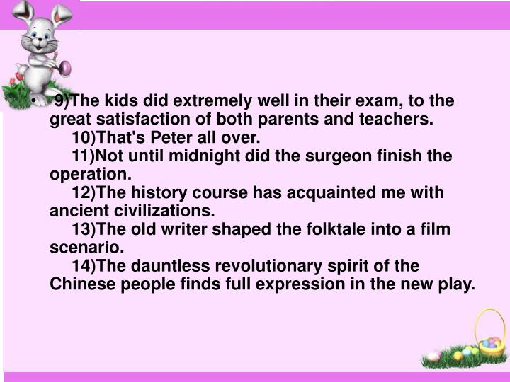 9)The kids did extremely well in their exam, to the great satisfaction of both parents and teachers.