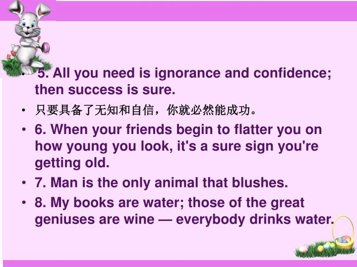 5. All you need is ignorance and confidence; then success is sure.